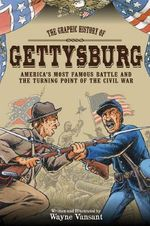 Gettysburg : The Graphic History of America's Most Famous Battle and the Turning Point of the Civil War - Wayne Vansant