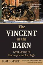 The Vincent in the Barn : Great Stories of Motorcycle Archaeology - Tom Cotter