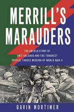 Merrill's Marauders : The Untold Story of Unit Galahad and the Toughest Special Forces Mission of World War II - Gavin Mortimer