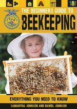 The Beginner's Guide to Beekeeping : Everything You Need to Know - Daniel Johnson