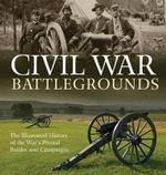 Civil War Battlegrounds : The Illustrated History of the War's Pivotal Battles and Campaigns - Richard Sauers