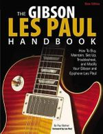 The Gibson Les Paul Handbook - New Edition : How to Buy, Maintain, Set Up, Troubleshoot, and Modify Your Gibson and Epiphone Les Paul - Paul Balmer