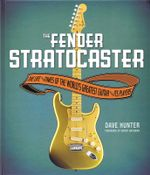 Fender Stratocaster : The Life & Times of the World's Greatest Guitar & Its Players - Dave Hunter