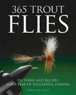 365 Trout Flies : Patterns and Recipes for a Year of Successful Fishing - John van Vliet