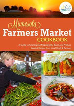 The Minnesota Farmers Market Cookbook : A Guide to Selecting and Preparing the Best Local Produce with Seasonal Recipes from Chefs and Farmers - Tricia Cornell