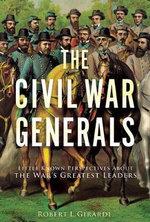 The Civil War Generals : Comrades, Peers, Rivals-in Their Own Words - Robert I. Girardi