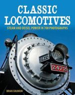 Classic Locomotives : Steam and Diesel Power in 700 Photographs - Brian Solomon