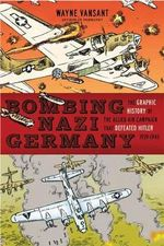 Bombing Nazi Germany : The Graphic History of the Allied Air Campaign That Defeated Hitler in World War II - Wayne Vansant