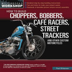 How to Build a Chopper, Bobber, Cafe Racer, Street Tracker, and Other Custom Motorcycles - Paul Wideman