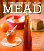 The Complete Guide to Making Mead : The Ingredients, Equipment, Processes, and Recipes for Crafting Honey Wine - Steve Piatz