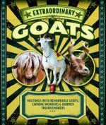 Extraordinary Goats : Meetings with Remarkable Goats, Caprine Wonders & Horned Troublemakers