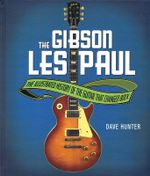 The Gibson Les Paul : The Illustrated Story of the Guitar That Changed Rock - Dave Hunter