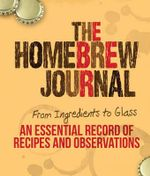 The Homebrew Journal : From Ingredients to Glass: An Essential Record of Recipes and Observations - Ben Keene