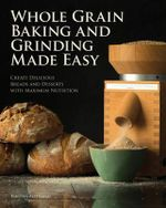 Whole Grain Baking and Grinding Made Easy : Craft Delicious, Healthful Breads, Pastries, Desserts, and More - Tabitha Alterman