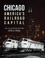 Chicago: America's Railroad Capital : The Illustrated History, 1836 to Today - Michael W. Blaszak