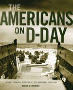 The Americans on D-Day : A Photographic History of the Normandy Invasion - Martin K. A. Morgan