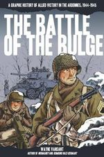 The Battle of the Bulge : A Graphic History of Allied Victory in the Ardennes, 1944-1945 - Wayne Vansant