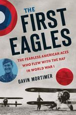 The First Eagles : The Fearless American Aces Who Flew with the RAF in World War I - Gavin Mortimer