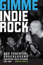 Gimme Indie Rock : 500 Essential American Underground Rock Albums 1981-1996 - Andrew Earles