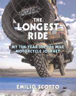 The Longest Ride : My Ten-Year 500,000 Mile Motorcycle Journey - Emilio Scotto