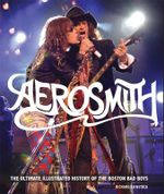 Aerosmith : The Ultimate Illustrated History of the Boston Bad Boys - Voyageur Press