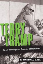 Terry the Tramp : The Life and Dangerous Times of a One Percenter - K. Randall Ball