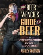 The Beer Wench's Guide to Beer : An Unpretentious Guide to Craft Beer - Ashley V. Routson