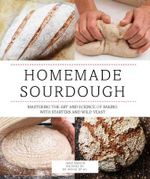 Homemade Sourdough : Mastering the Art and Science of Baking with Starters and Wild Yeast - Ed Wood