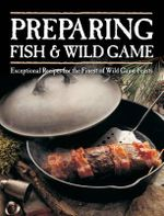 Preparing Fish and Wild Game : Exceptional Recipes for the Finest of Wild Game Feasts - Voyageur Press