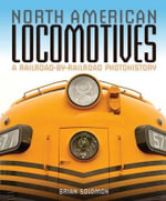North American Locomotives : A Railroad-by-Railroad Photohistory - Brian Solomon