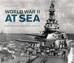 World War II at Sea : A Naval View of the Global Conflict: 1939 to 1945 - Jeremy Harwood