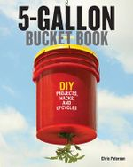 The 5-Gallon Bucket Book : Useful DIY Hacks and Upcycles for Homeowners, Small-Scale Farmers, and Preppers - Chris Peterson