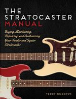 The Fender Stratocaster Manual : Buying, Maintaining, Repairing, and Customizing Your Strat - Terry Burrows