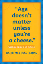 Age Doesn't Matter Unless You're a Cheese : Wisdom from Our Elders - Kathryn Petras