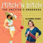 Stitch 'n Bitch Handbook : Instructions, Patterns, and Advice for a New Generation of Knitters - Debbie Stoller