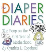 Diaper Diaries, The : The Real Poop on a New Mom's First Year - Cynthia Copeland