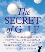 The Secret of Golf : A Century of Groundbreaking, Innovative, and Occasionally Outlandish Ways to Master the World's Most Vexing Game - George Peper
