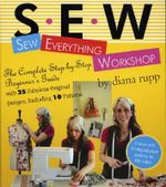 S.E.W. Sew Everything Workshop : Sew Everything Workshop - The Complete Step-by-Step Beginner's Guide - Diana Rupp