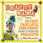 Crafty Mama : Makes 49 Fast, Fabulous, Foolproof (baby and Toddler) Projects - Abby Pecoriello