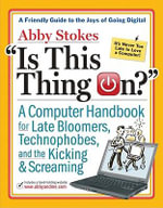 Is This Thing On? : A Late Bloomer's Computer Handbook - Abby Stokes