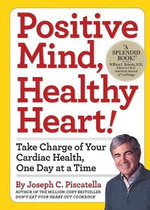 Positive Mind, Healthy Heart : Take Charge of Your Cardiac Health, One Day at a Time - Joseph C. Piscatella