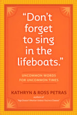 Don't Forget to Sing in the Lifeboats : Uncommon Wisdom for Uncommon Times - Kathryn Petras