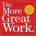 Do More Great Work : Stop the Busywork Start the Work That Matters - Michael Bungay Stanier