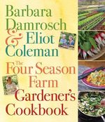 The Four Season Farm Gardener's Cookbook - Barbara Damrosch
