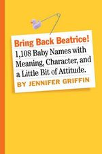 Bring Back Beatrice! : 1,546 Meaningful, Proud, Character-Building and Delightfully Un-Trendy Names Your Baby Will Love You for Choosing - Jennifer Griffin