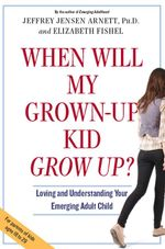 When Will My Grown-up Kid Grow Up? : Loving and Understanding Your Emerging Adult - Jeffery Jensen Arnett