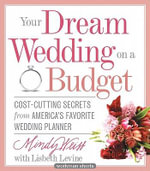 Your Dream Wedding on a Budget : 47 Cost-Cutting Secrets from America's Favorite Wedding Planner - Mindy Weiss