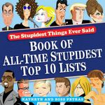 Book of All-Time Stupidest Top 10 Lists : The Stupidest Things Ever Said - Kathryn Petras