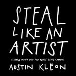 Steal Like an Artist : 10 Things Nobody Told You About Being Creative - Austin Kleon