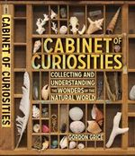 Cabinet of Curiosities : A Kid's Guide to Collecting and Understanding the Wonders of the Natural World - Gordon Grice